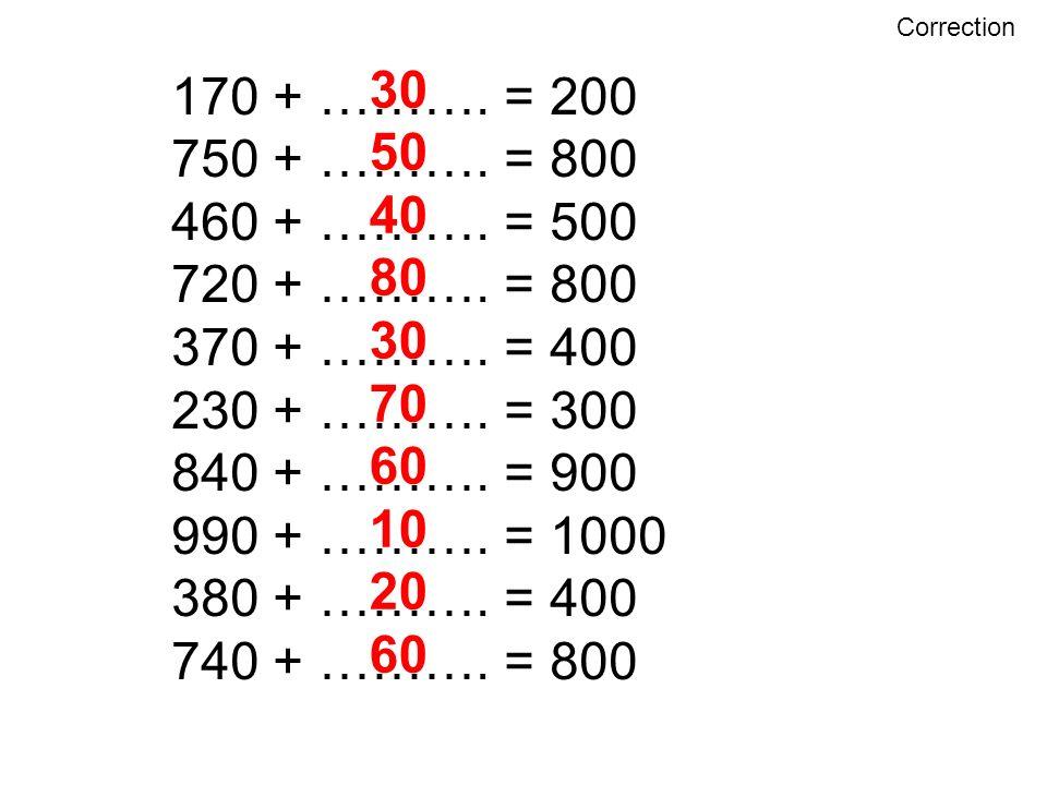 Correction 30. 50. 40. 80. 70. 60. 10. 20. 170 + ………. = 200. 750 + ………. = 800. 460 + ………. = 500.