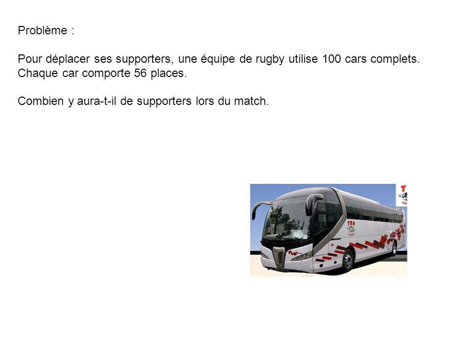 Problème : Pour déplacer ses supporters, une équipe de rugby utilise 100 cars complets. Chaque car comporte 56 places.