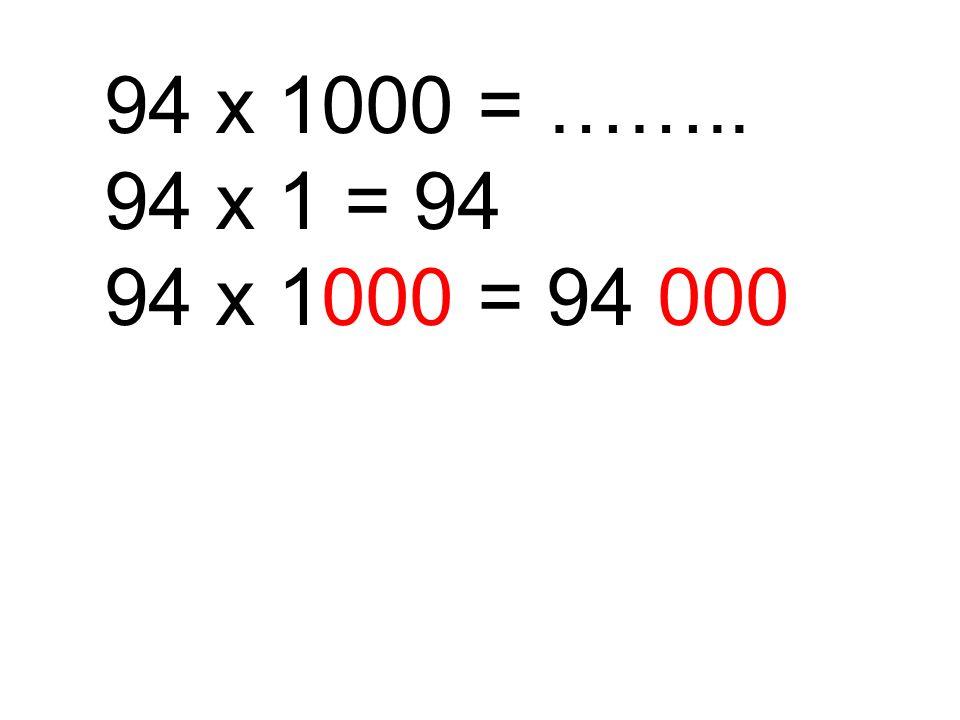 94 x 1000 = …….. 94 x 1 = 94 94 x 1000 = 94 000