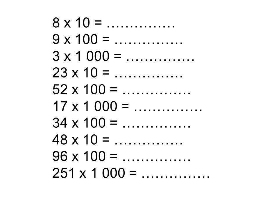 8 x 10 = …………… 9 x 100 = …………… 3 x 1 000 = …………… 23 x 10 = …………… 52 x 100 = …………… 17 x 1 000 = ……………