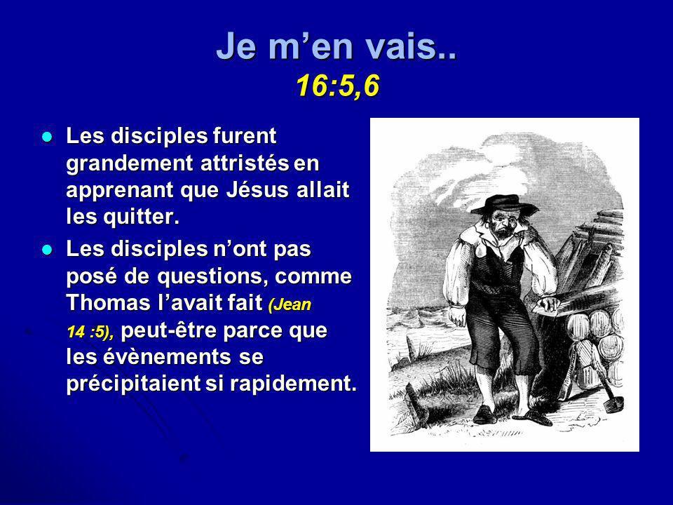 Je m'en vais.. 16:5,6Les disciples furent grandement attristés en apprenant que Jésus allait les quitter.