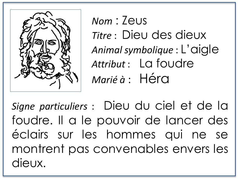 Nom : Zeus Titre : Dieu des dieux. Animal symbolique : L'aigle. Attribut : La foudre. Marié à : Héra.