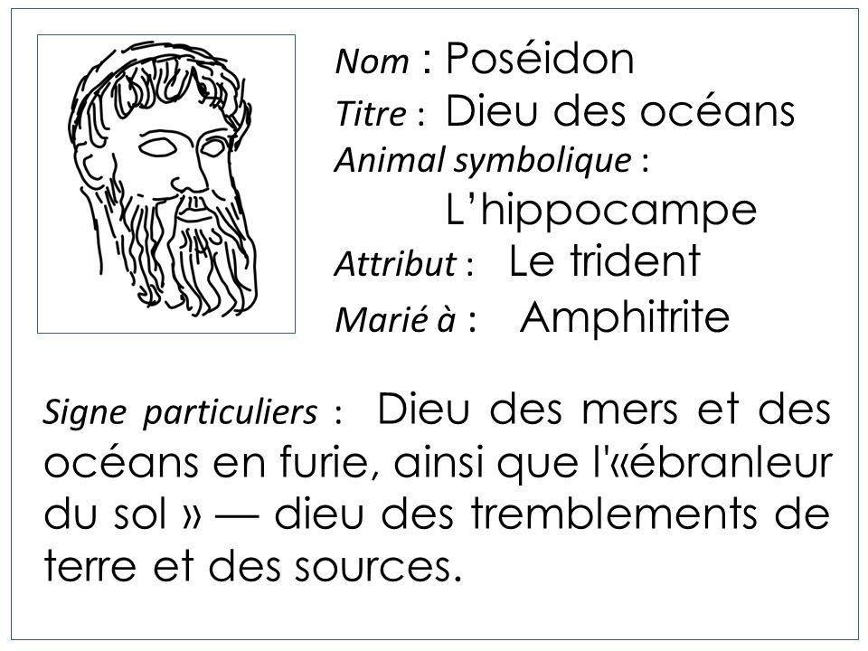 Nom : Poséidon Titre : Dieu des océans. Animal symbolique : L'hippocampe. Attribut : Le trident.