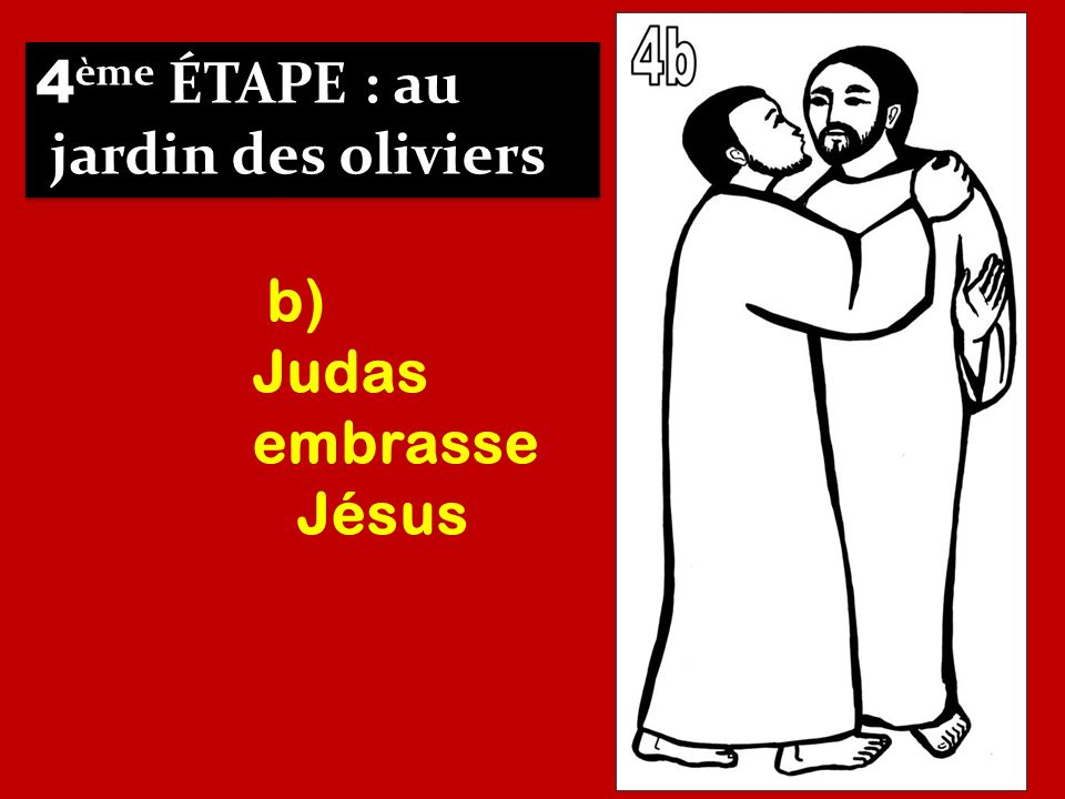 4ème ÉTAPE : au jardin des oliviers b) Judas embrasse Jésus