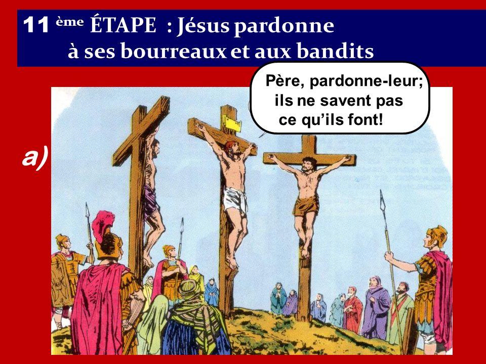 a) 11 ème ÉTAPE : Jésus pardonne à ses bourreaux et aux bandits