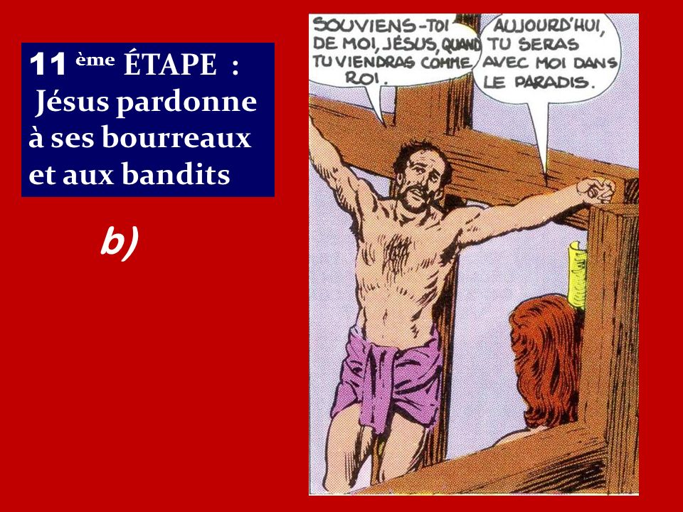 11 ème ÉTAPE : Jésus pardonne à ses bourreaux et aux bandits b)