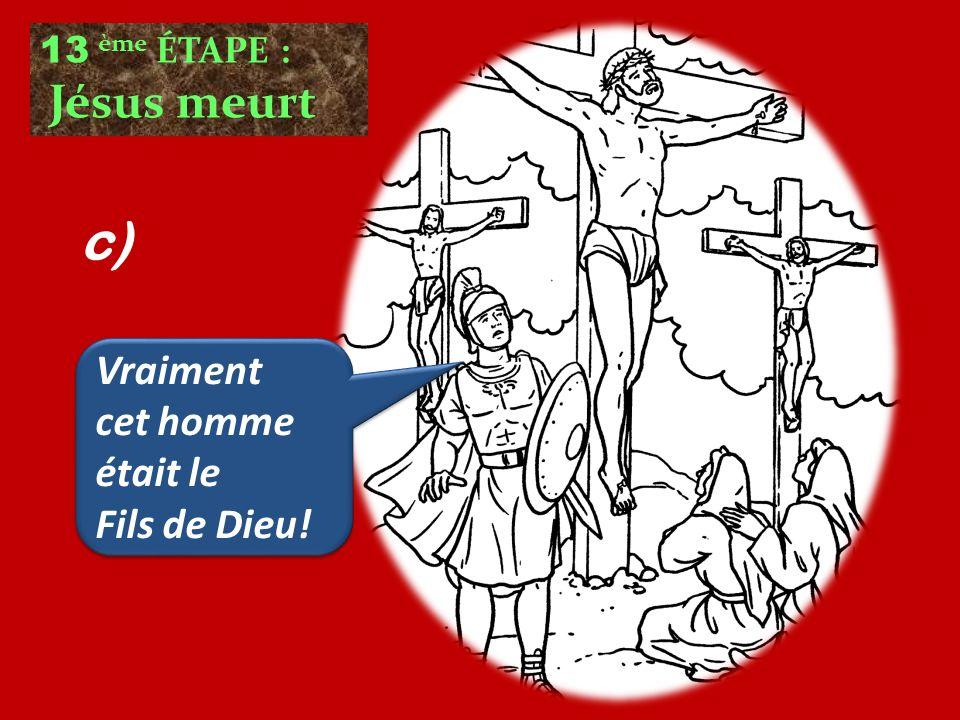 c) Vraiment cet homme était le Fils de Dieu! 13 ème ÉTAPE :
