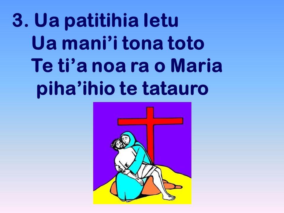 3. Ua patitihia Ietu Ua mani'i tona toto Te ti'a noa ra o Maria piha'ihio te tatauro