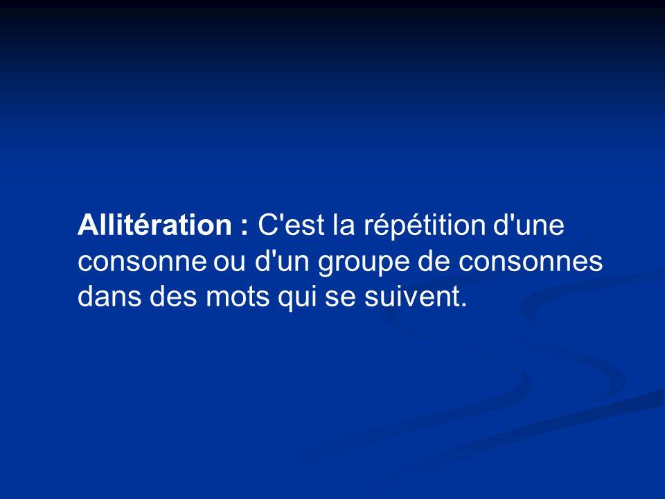 Allitération : C est la répétition d une consonne ou d un groupe de consonnes dans des mots qui se suivent.