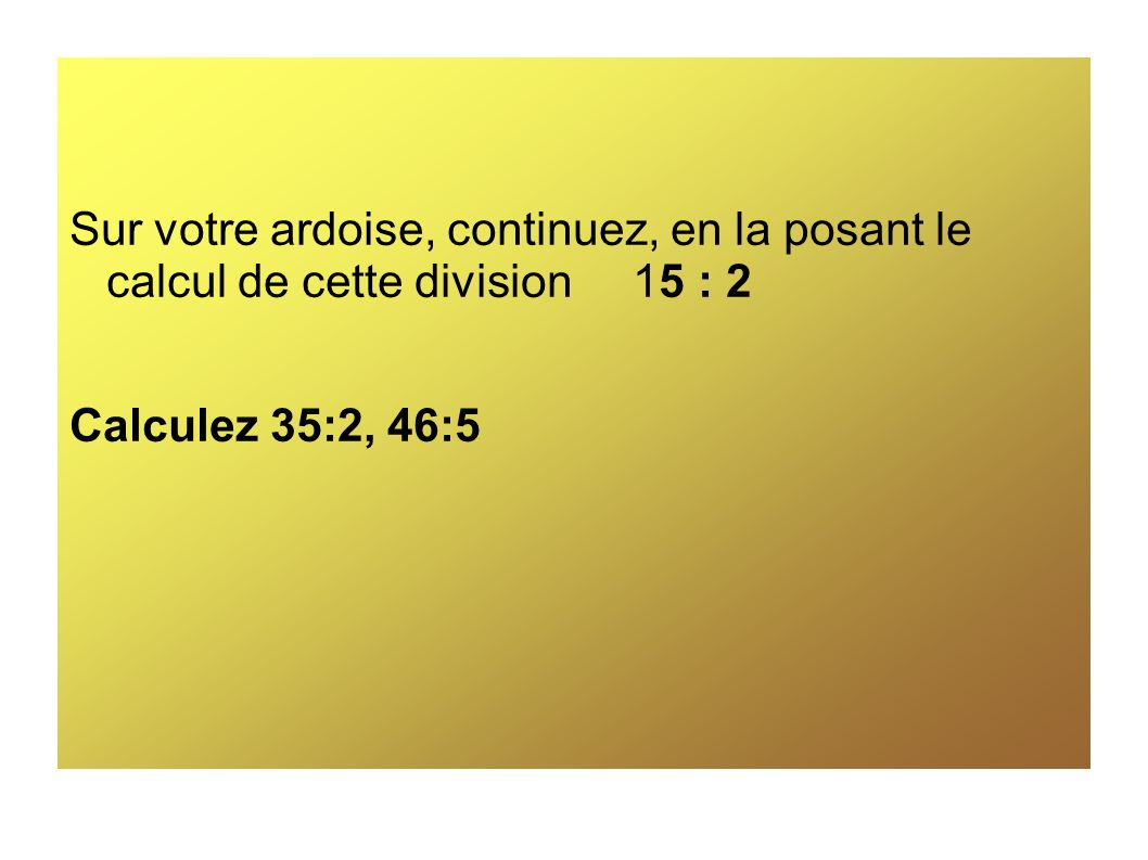 Sur votre ardoise, continuez, en la posant le calcul de cette division 15 : 2