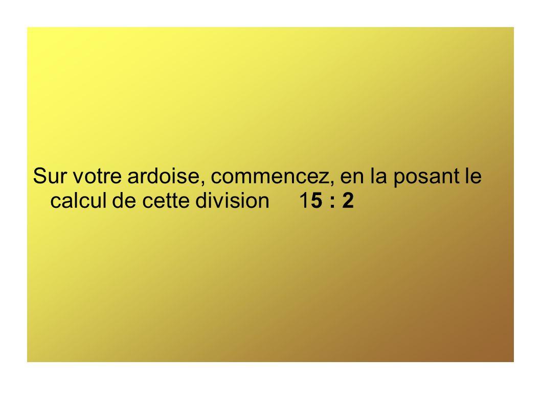 Sur votre ardoise, commencez, en la posant le calcul de cette division 15 : 2