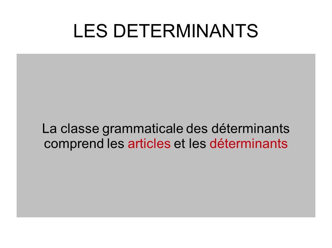LES DETERMINANTS La classe grammaticale des déterminants comprend les articles et les déterminants