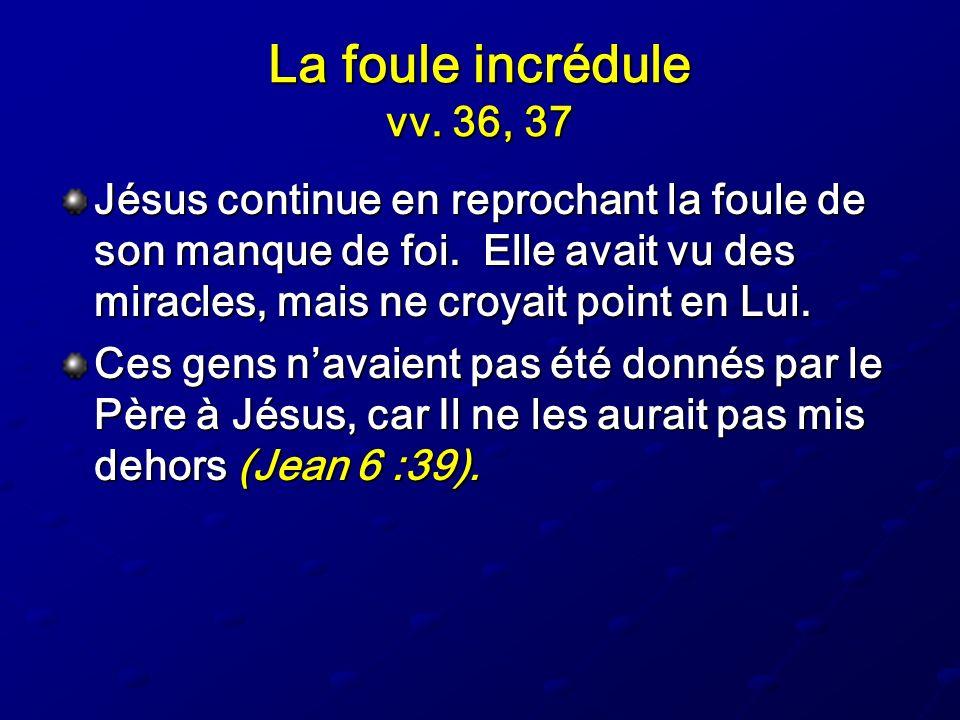 La foule incrédule vv. 36, 37 Jésus continue en reprochant la foule de son manque de foi. Elle avait vu des miracles, mais ne croyait point en Lui.