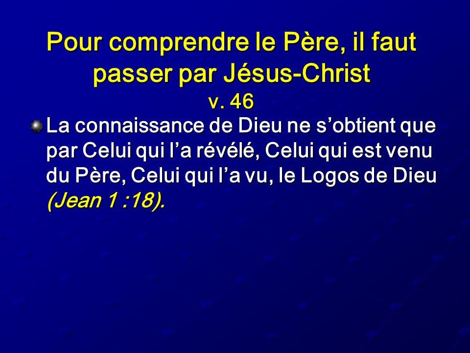 Pour comprendre le Père, il faut passer par Jésus-Christ v. 46