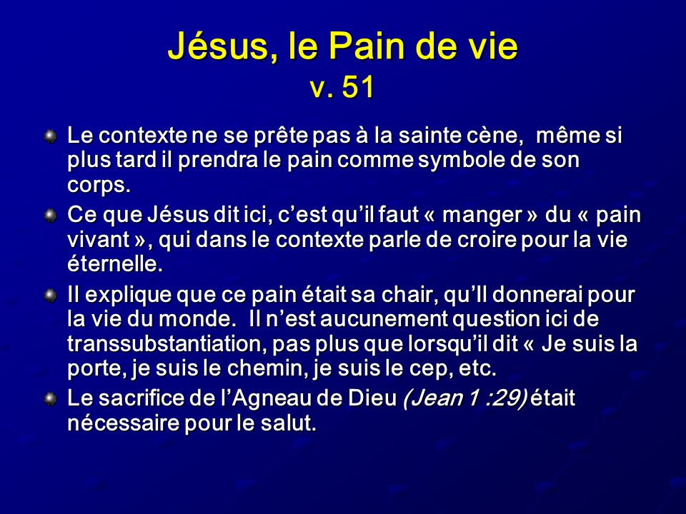 Jésus, le Pain de vie v. 51 Le contexte ne se prête pas à la sainte cène, même si plus tard il prendra le pain comme symbole de son corps.