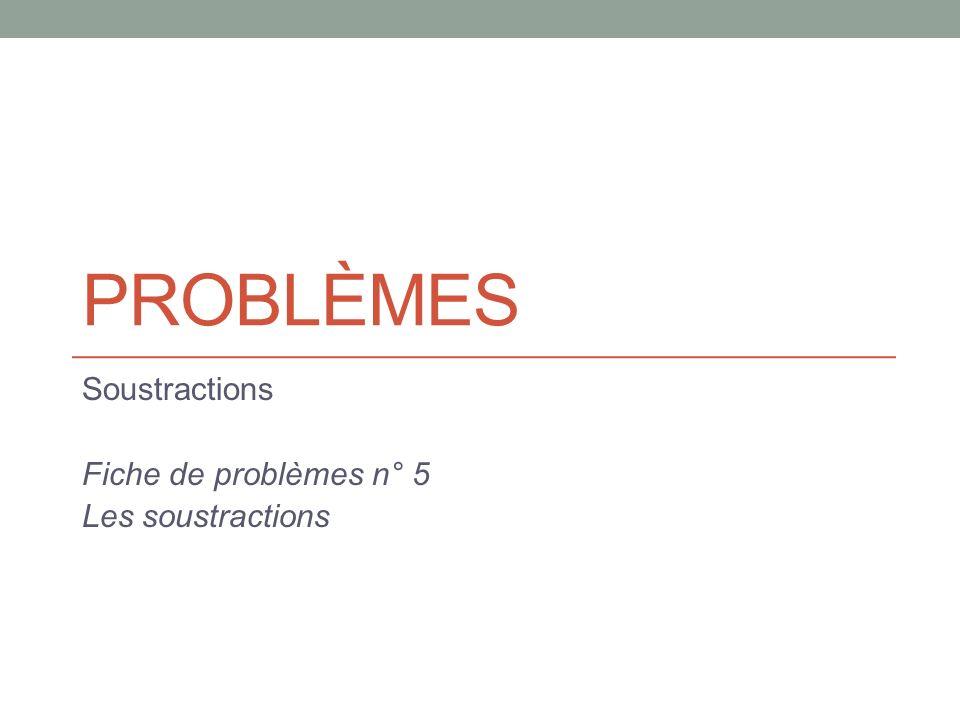 Soustractions Fiche de problèmes n° 5 Les soustractions