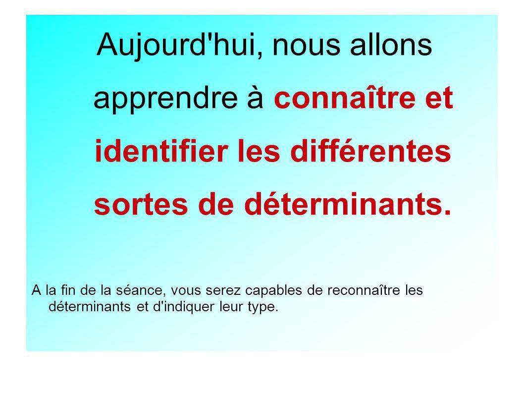 Aujourd hui, nous allons apprendre à connaître et identifier les différentes sortes de déterminants.