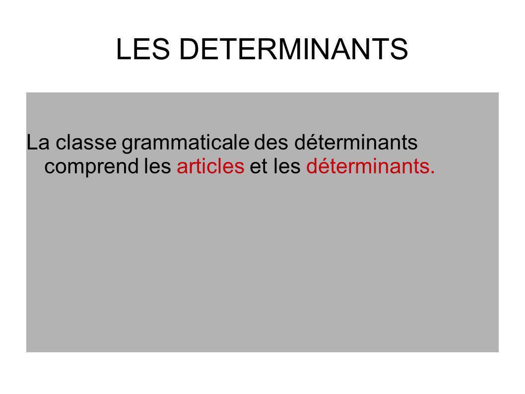 LES DETERMINANTS La classe grammaticale des déterminants comprend les articles et les déterminants.