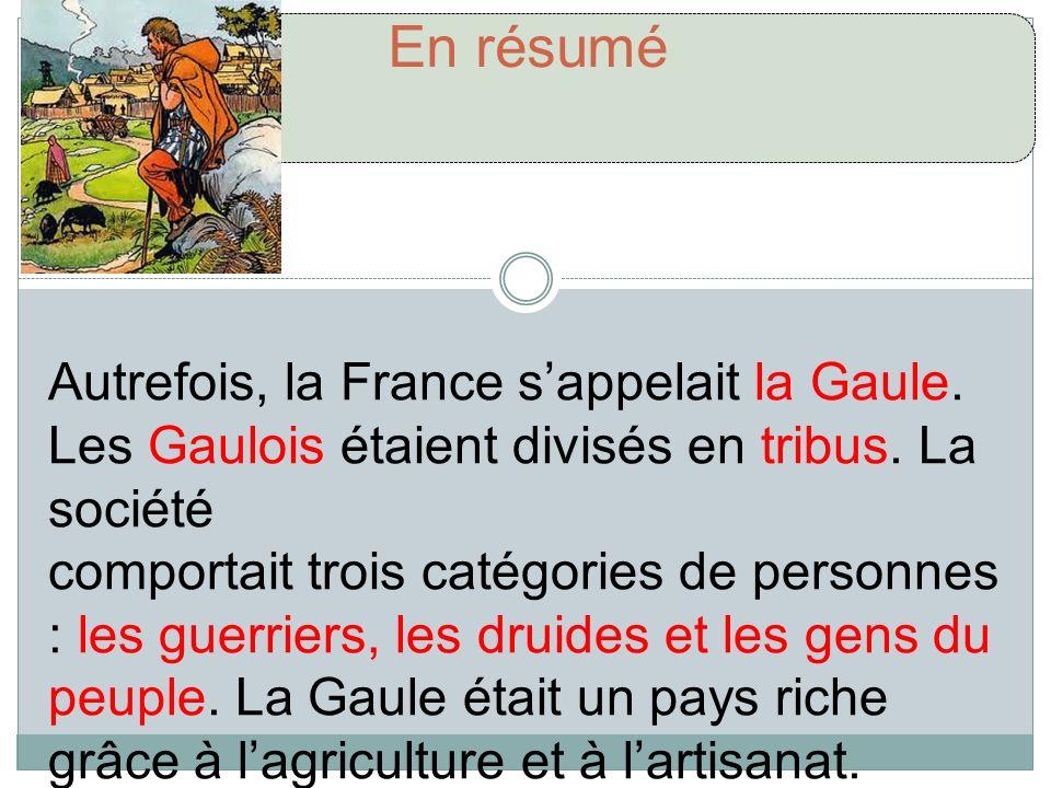 En résumé Autrefois, la France s'appelait la Gaule. Les Gaulois étaient divisés en tribus. La société.