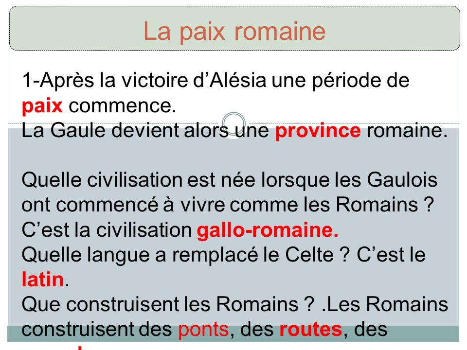 La paix romaine 1-Après la victoire d'Alésia une période de paix commence. La Gaule devient alors une province romaine.