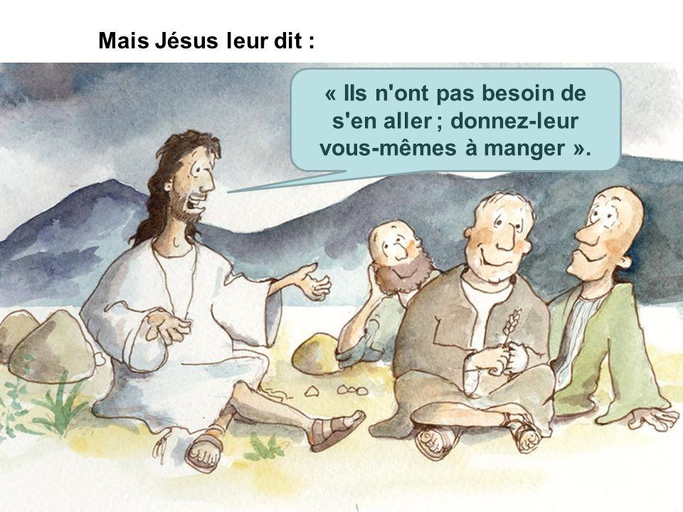 Mais Jésus leur dit : « IIs n ont pas besoin de s en aller ; donnez-leur vous-mêmes à manger ».