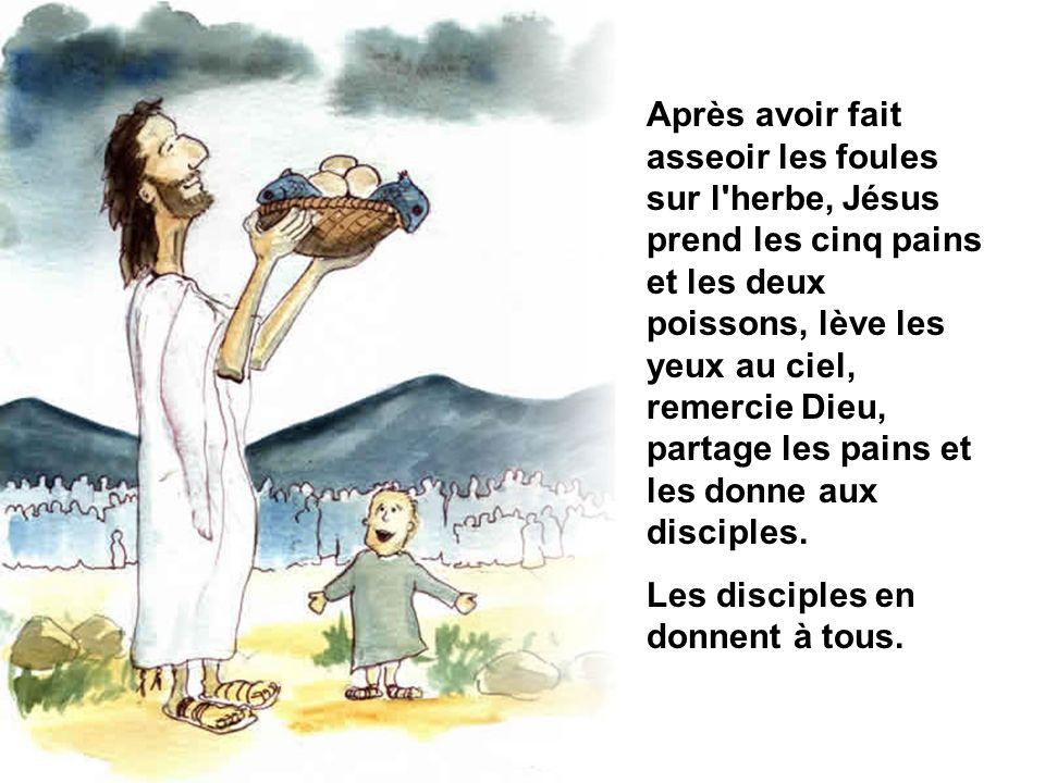 Après avoir fait asseoir les foules sur l herbe, Jésus prend les cinq pains et les deux poissons, lève les yeux au ciel, remercie Dieu, partage les pains et les donne aux disciples.
