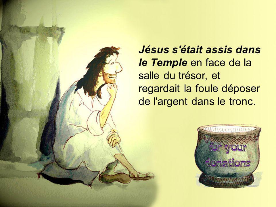 Jésus s était assis dans le Temple en face de la salle du trésor, et regardait la foule déposer de l argent dans le tronc.