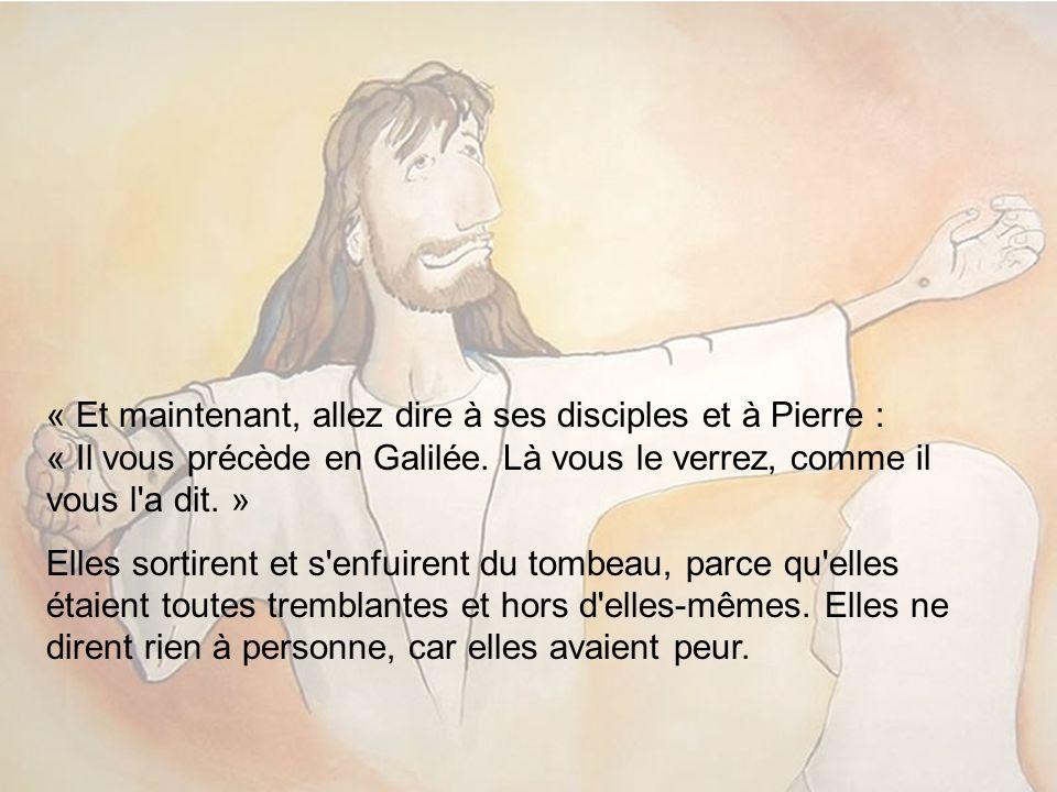 « Et maintenant, allez dire à ses disciples et à Pierre : « Il vous précède en Galilée. Là vous le verrez, comme il vous l a dit. »