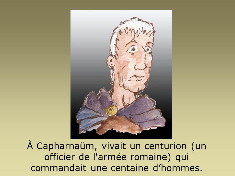 À Capharnaüm, vivait un centurion (un officier de l armée romaine) qui commandait une centaine d'hommes.