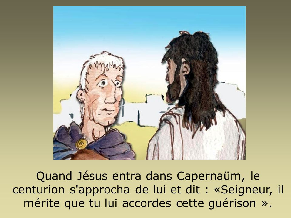 Quand Jésus entra dans Capernaüm, le centurion s approcha de lui et dit : «Seigneur, il mérite que tu lui accordes cette guérison ».