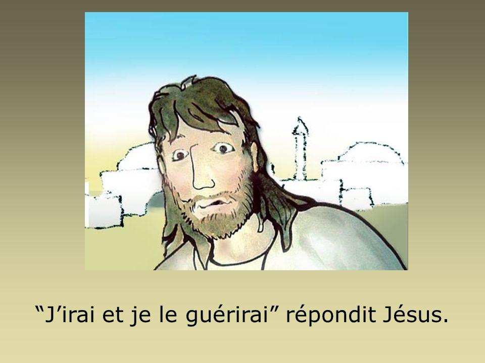 J'irai et je le guérirai répondit Jésus.