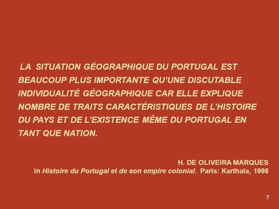 LA SITUATION GÉOGRAPHIQUE DU PORTUGAL EST BEAUCOUP PLUS IMPORTANTE QU'UNE DISCUTABLE INDIVIDUALITÉ GÉOGRAPHIQUE CAR ELLE EXPLIQUE NOMBRE DE TRAITS CARACTÉRISTIQUES DE L'HISTOIRE DU PAYS ET DE L'EXISTENCE MÊME DU PORTUGAL EN TANT QUE NATION.