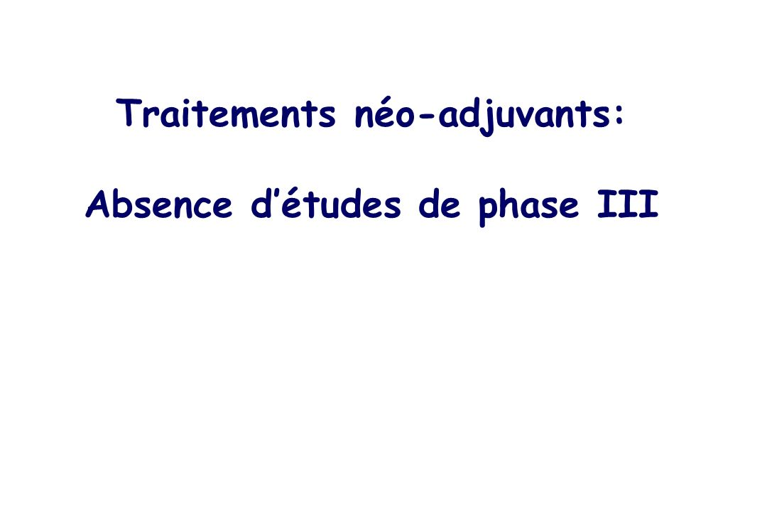 Traitements néo-adjuvants: Absence d'études de phase III