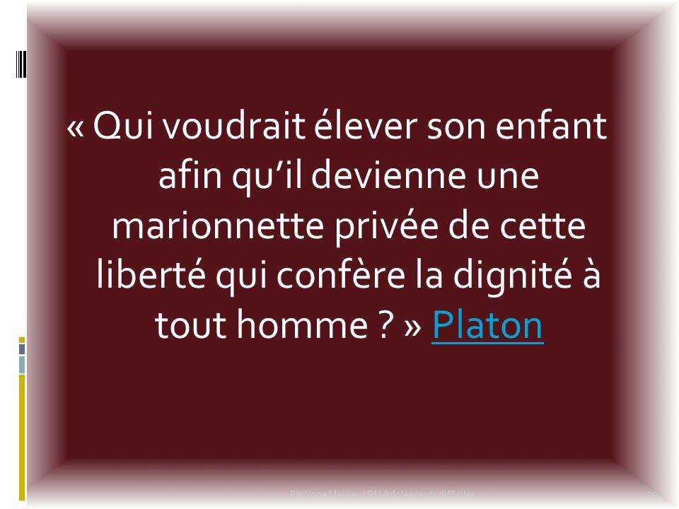 « Qui voudrait élever son enfant afin qu'il devienne une marionnette privée de cette liberté qui confère la dignité à tout homme » Platon