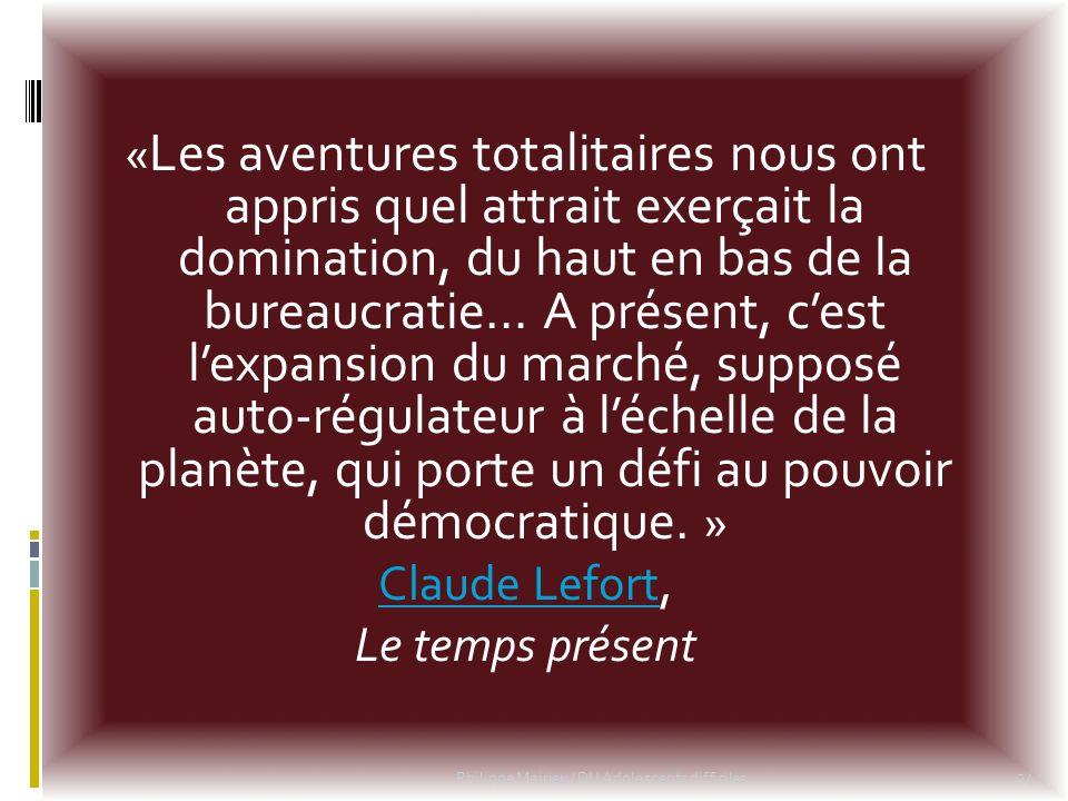 «Les aventures totalitaires nous ont appris quel attrait exerçait la domination, du haut en bas de la bureaucratie… A présent, c'est l'expansion du marché, supposé auto-régulateur à l'échelle de la planète, qui porte un défi au pouvoir démocratique. » Claude Lefort, Le temps présent