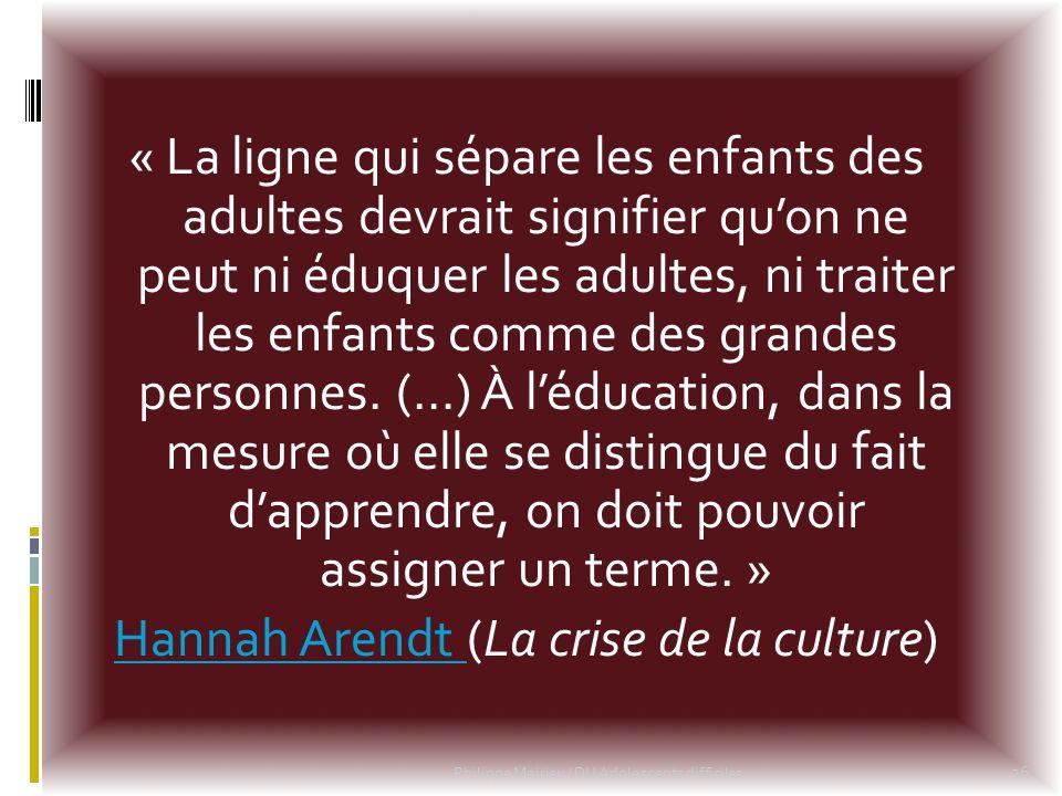 « La ligne qui sépare les enfants des adultes devrait signifier qu'on ne peut ni éduquer les adultes, ni traiter les enfants comme des grandes personnes. (…) À l'éducation, dans la mesure où elle se distingue du fait d'apprendre, on doit pouvoir assigner un terme. » Hannah Arendt (La crise de la culture)