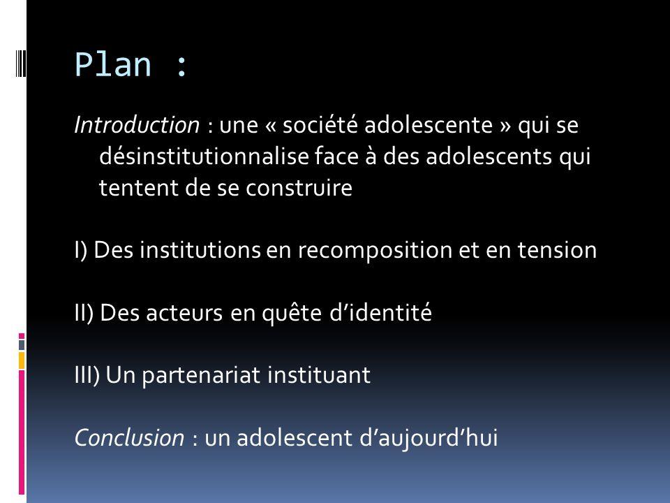 Plan : Introduction : une « société adolescente » qui se désinstitutionnalise face à des adolescents qui tentent de se construire.