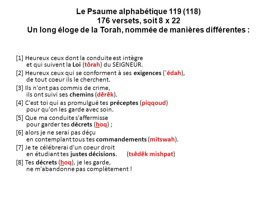 Le Psaume alphabétique 119 (118) 176 versets, soit 8 x 22 Un long éloge de la Torah, nommée de manières différentes :