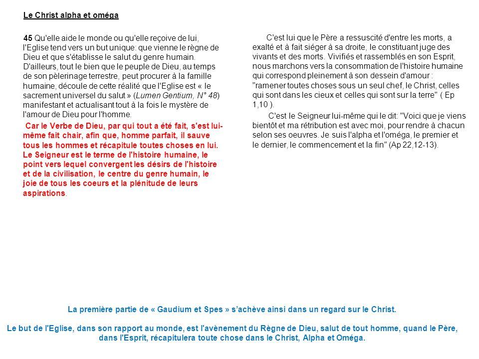 Le Christ alpha et oméga 45 Qu elle aide le monde ou qu elle reçoive de lui, l Eglise tend vers un but unique: que vienne le règne de Dieu et que s établisse le salut du genre humain. D ailleurs, tout le bien que le peuple de Dieu, au temps de son pèlerinage terrestre, peut procurer à la famille humaine, découle de cette réalité que l Eglise est « le sacrement universel du salut » (Lumen Gentium, N° 48) manifestant et actualisant tout à la fois le mystère de l amour de Dieu pour l homme. Car le Verbe de Dieu, par qui tout a été fait, s est lui-même fait chair, afin que, homme parfait, il sauve tous les hommes et récapitule toutes choses en lui. Le Seigneur est le terme de l histoire humaine, le point vers lequel convergent les désirs de l histoire et de la civilisation, le centre du genre humain, le joie de tous les coeurs et la plénitude de leurs aspirations.
