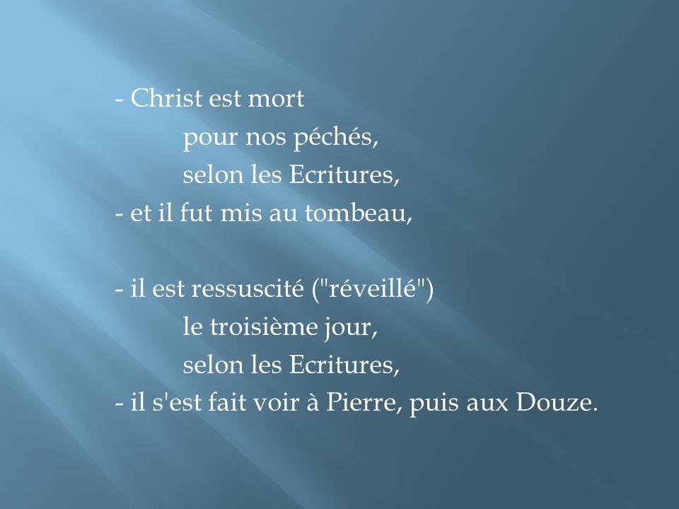 - Christ est mort pour nos péchés, selon les Ecritures, - et il fut mis au tombeau, - il est ressuscité ( réveillé ) le troisième jour, - il s est fait voir à Pierre, puis aux Douze.
