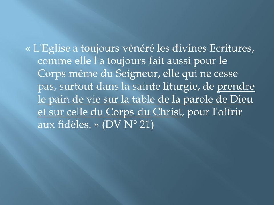 « L Eglise a toujours vénéré les divines Ecritures, comme elle l a toujours fait aussi pour le Corps même du Seigneur, elle qui ne cesse pas, surtout dans la sainte liturgie, de prendre le pain de vie sur la table de la parole de Dieu et sur celle du Corps du Christ, pour l offrir aux fidèles. » (DV N° 21)
