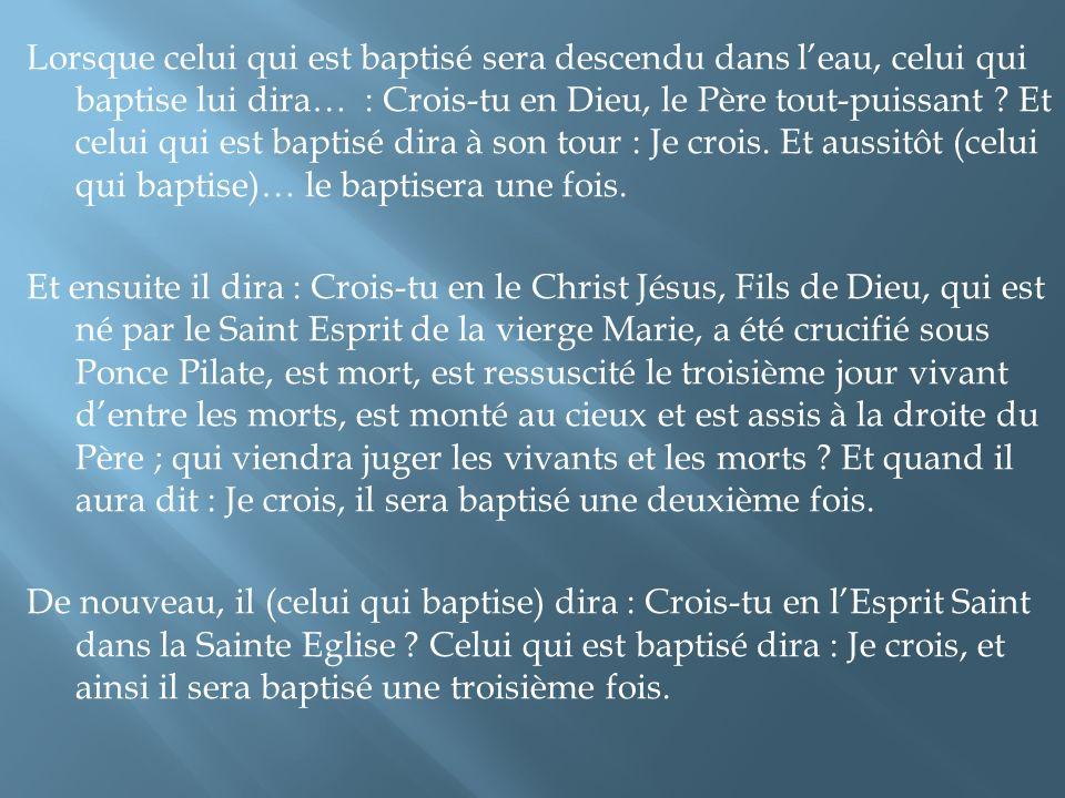 Lorsque celui qui est baptisé sera descendu dans l'eau, celui qui baptise lui dira… : Crois-tu en Dieu, le Père tout-puissant .