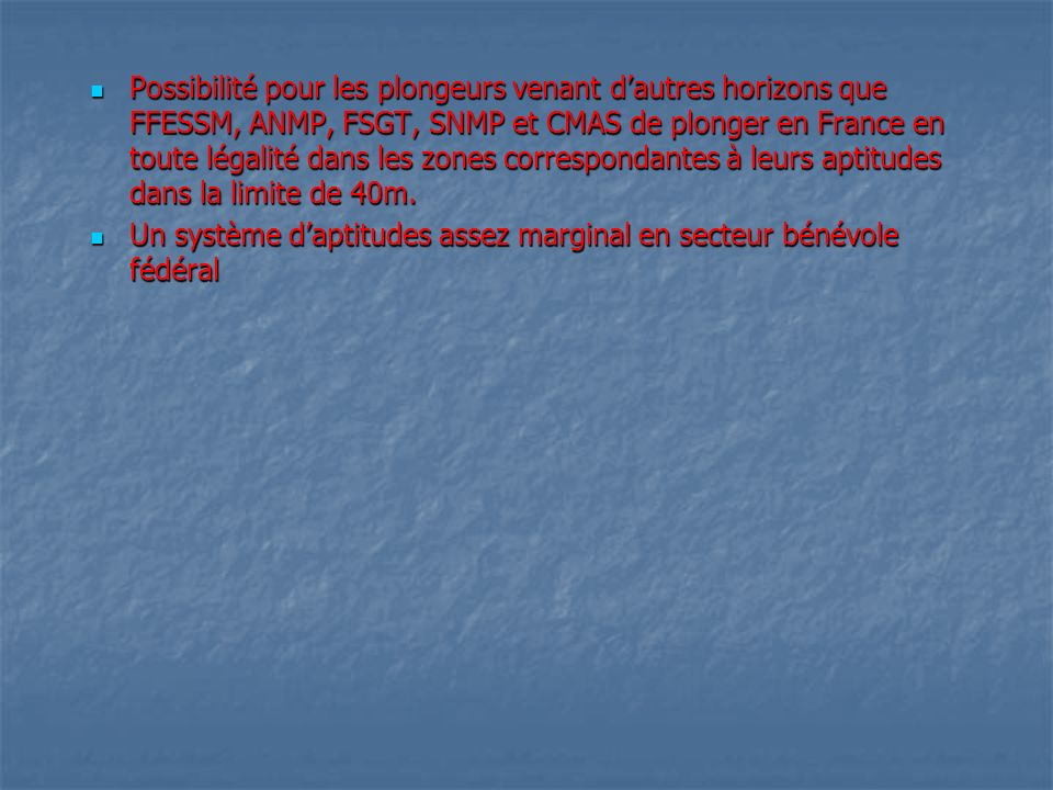 Possibilité pour les plongeurs venant d'autres horizons que FFESSM, ANMP, FSGT, SNMP et CMAS de plonger en France en toute légalité dans les zones correspondantes à leurs aptitudes dans la limite de 40m.