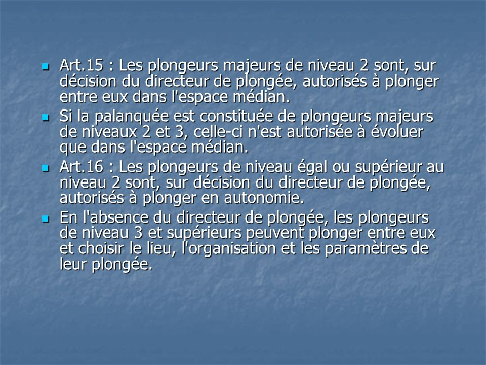 Art.15 : Les plongeurs majeurs de niveau 2 sont, sur décision du directeur de plongée, autorisés à plonger entre eux dans l espace médian.