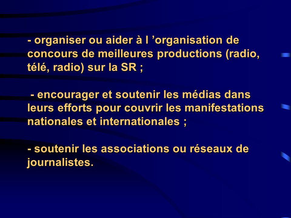 - organiser ou aider à l 'organisation de concours de meilleures productions (radio, télé, radio) sur la SR ; - encourager et soutenir les médias dans leurs efforts pour couvrir les manifestations nationales et internationales ; - soutenir les associations ou réseaux de journalistes.