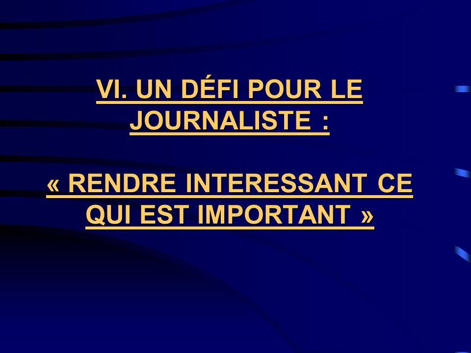 VI. UN DÉFI POUR LE JOURNALISTE : « RENDRE INTERESSANT CE QUI EST IMPORTANT »