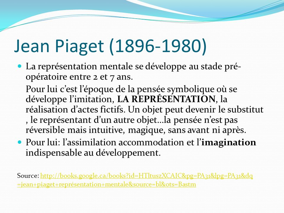 Jean Piaget (1896-1980)La représentation mentale se développe au stade pré-opératoire entre 2 et 7 ans.