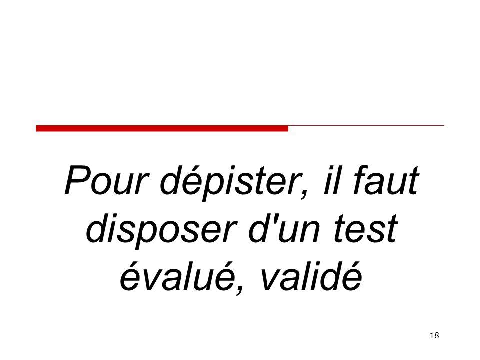 Pour dépister, il faut disposer d un test évalué, validé