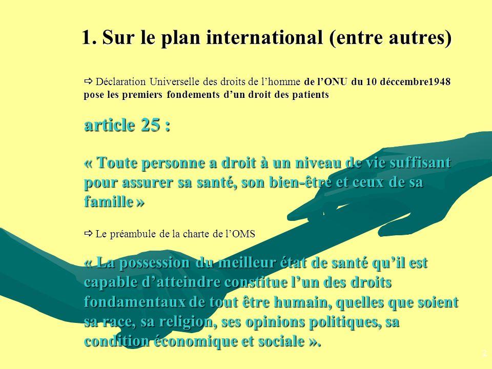 1. Sur le plan international (entre autres)  Déclaration Universelle des droits de l'homme de l'ONU du 10 déccembre1948 pose les premiers fondements d'un droit des patients article 25 : « Toute personne a droit à un niveau de vie suffisant pour assurer sa santé, son bien-être et ceux de sa famille »  Le préambule de la charte de l'OMS « La possession du meilleur état de santé qu'il est capable d'atteindre constitue l'un des droits fondamentaux de tout être humain, quelles que soient sa race, sa religion, ses opinions politiques, sa condition économique et sociale ».