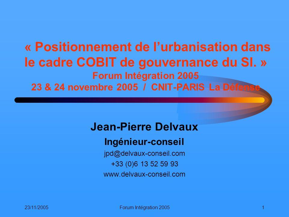 « Positionnement de l'urbanisation dans le cadre COBIT de gouvernance du SI. » Forum Intégration 2005 23 & 24 novembre 2005 / CNIT-PARIS La Défense